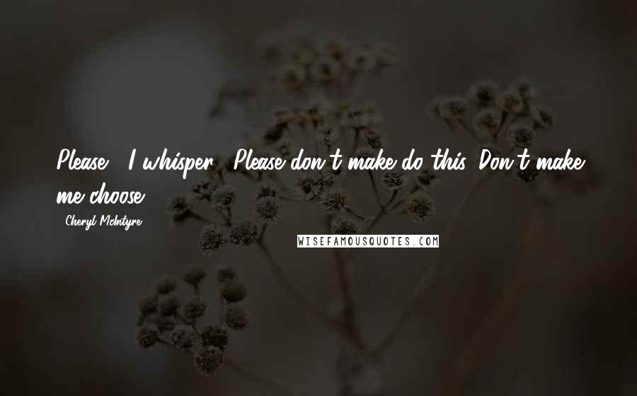 "Cheryl McIntyre quotes: Please,"" I whisper. ""Please don't make do this. Don't make me choose."