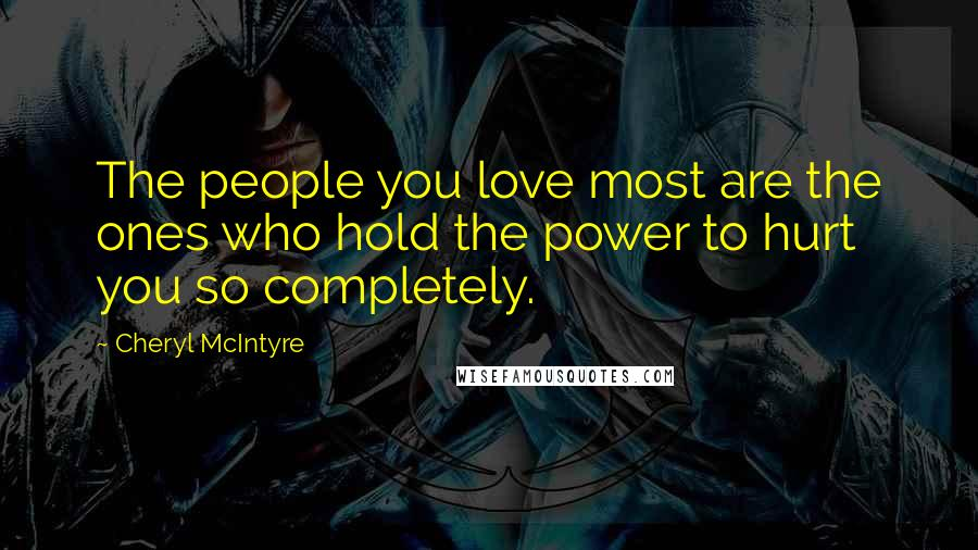 Cheryl McIntyre quotes: The people you love most are the ones who hold the power to hurt you so completely.