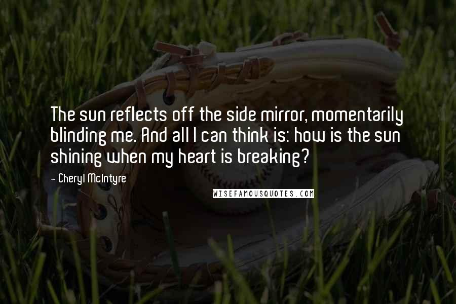 Cheryl McIntyre quotes: The sun reflects off the side mirror, momentarily blinding me. And all I can think is: how is the sun shining when my heart is breaking?