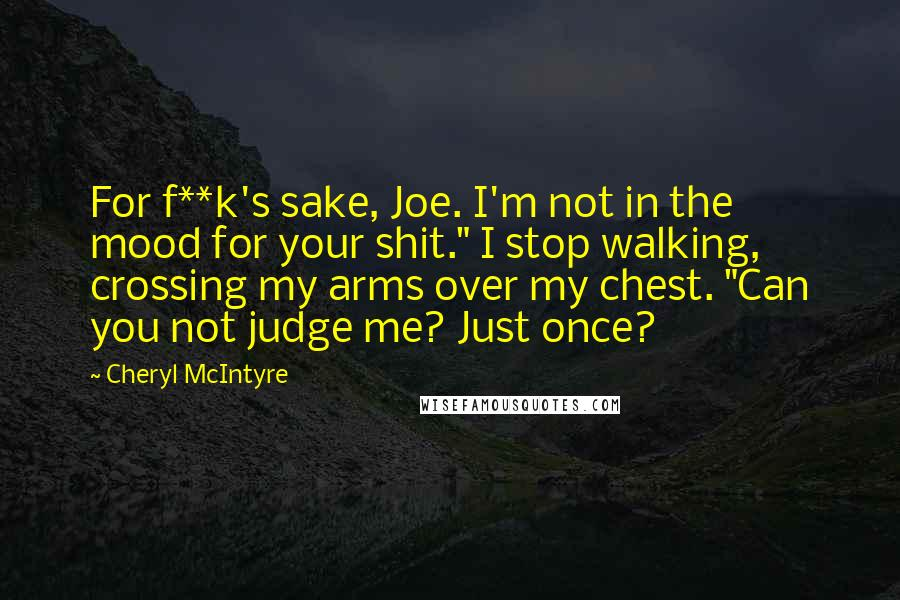 "Cheryl McIntyre quotes: For f**k's sake, Joe. I'm not in the mood for your shit."" I stop walking, crossing my arms over my chest. ""Can you not judge me? Just once?"