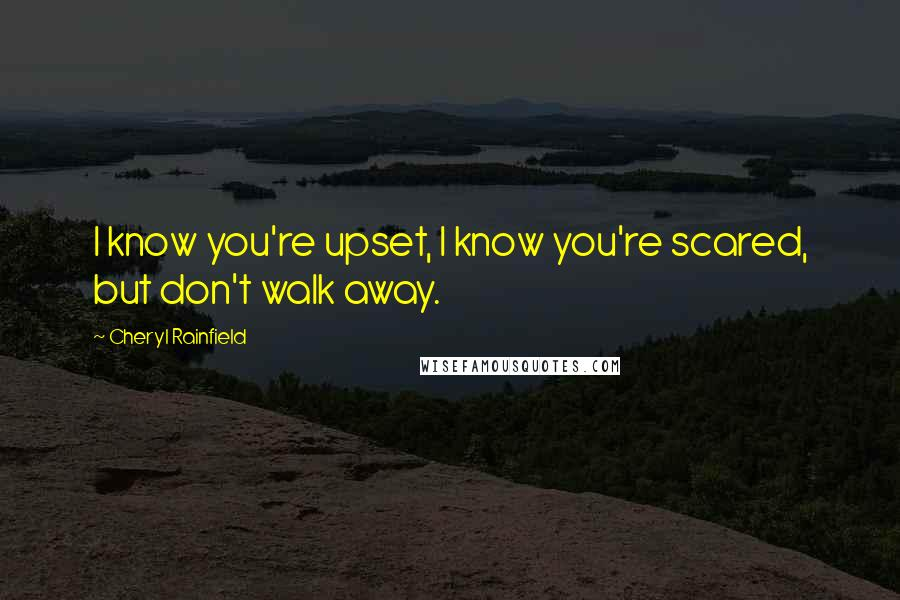 Cheryl Rainfield quotes: I know you're upset, I know you're scared, but don't walk away.