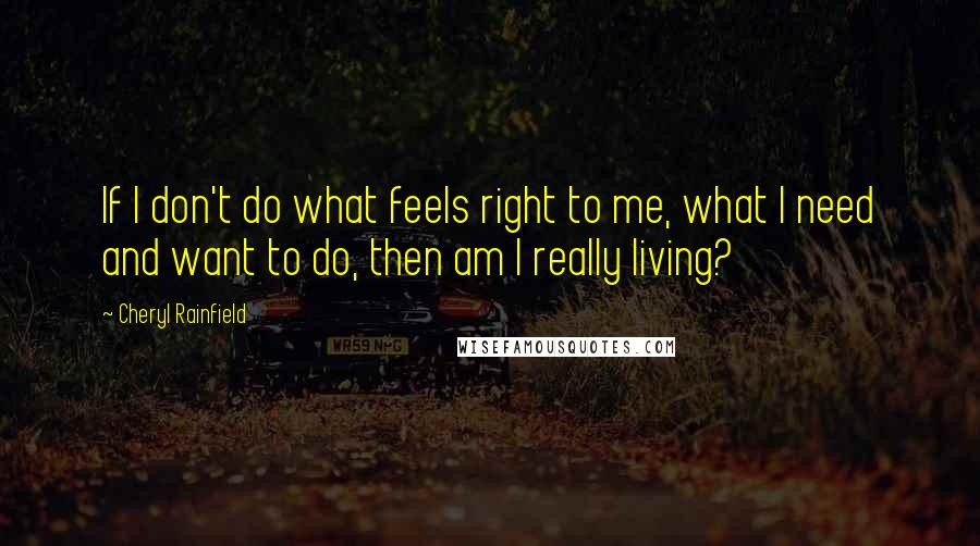 Cheryl Rainfield quotes: If I don't do what feels right to me, what I need and want to do, then am I really living?