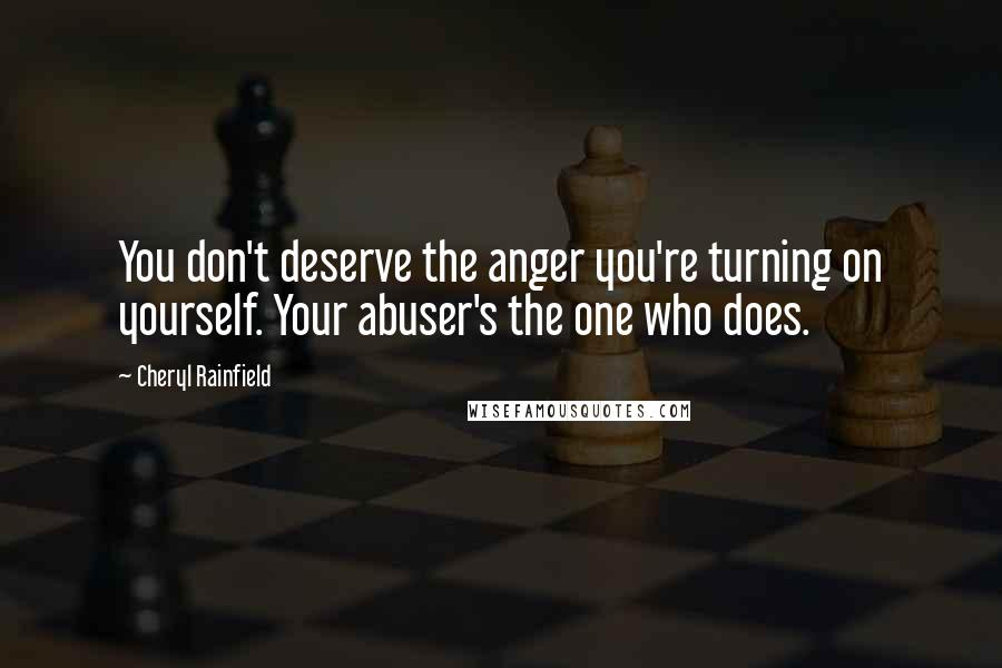 Cheryl Rainfield quotes: You don't deserve the anger you're turning on yourself. Your abuser's the one who does.