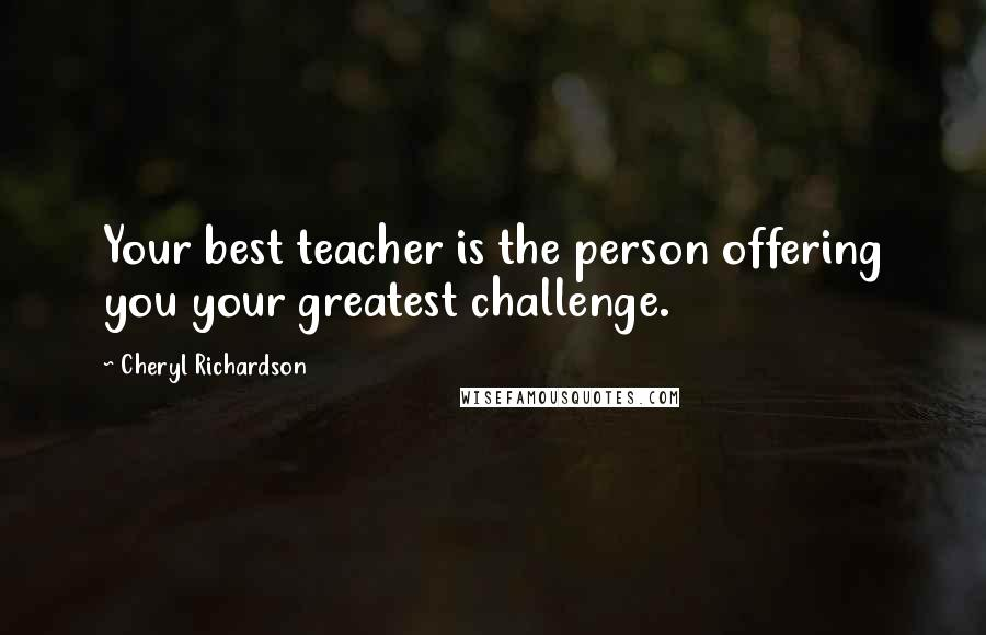 Cheryl Richardson quotes: Your best teacher is the person offering you your greatest challenge.