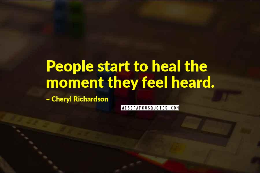 Cheryl Richardson quotes: People start to heal the moment they feel heard.