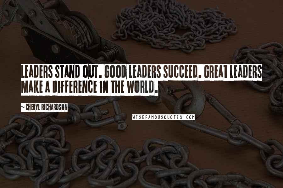 Cheryl Richardson quotes: Leaders stand out. Good leaders succeed. Great leaders make a difference in the world.