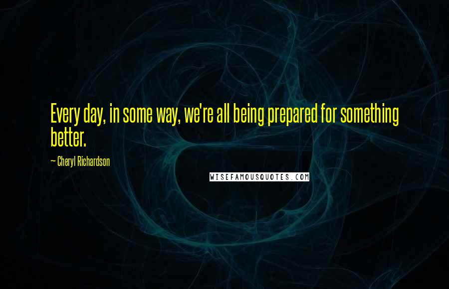 Cheryl Richardson quotes: Every day, in some way, we're all being prepared for something better.