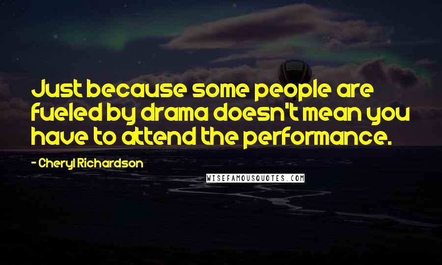 Cheryl Richardson quotes: Just because some people are fueled by drama doesn't mean you have to attend the performance.
