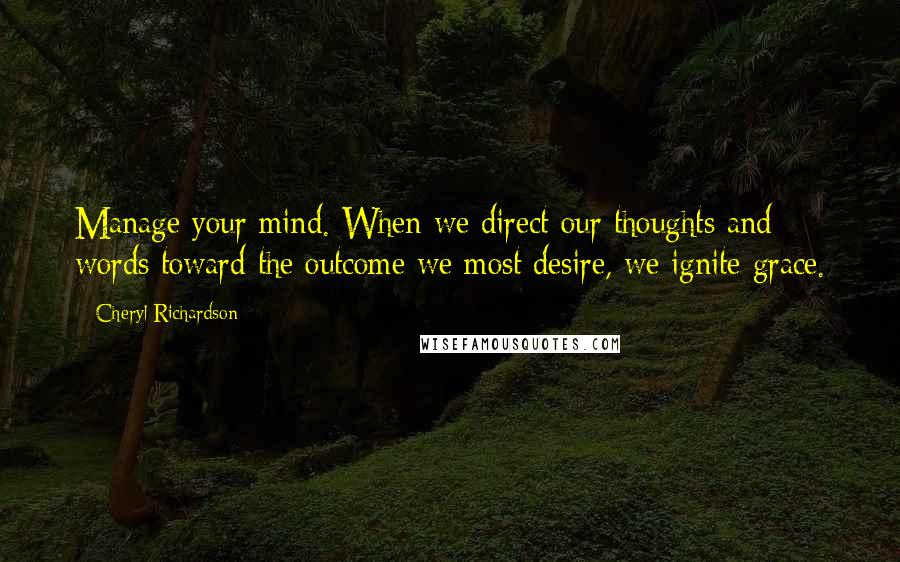 Cheryl Richardson quotes: Manage your mind. When we direct our thoughts and words toward the outcome we most desire, we ignite grace.