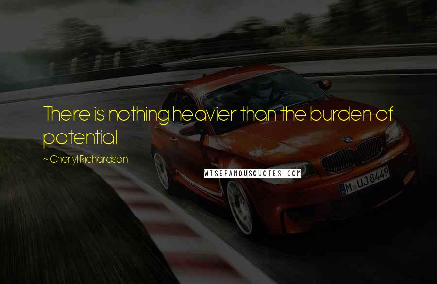 Cheryl Richardson quotes: There is nothing heavier than the burden of potential