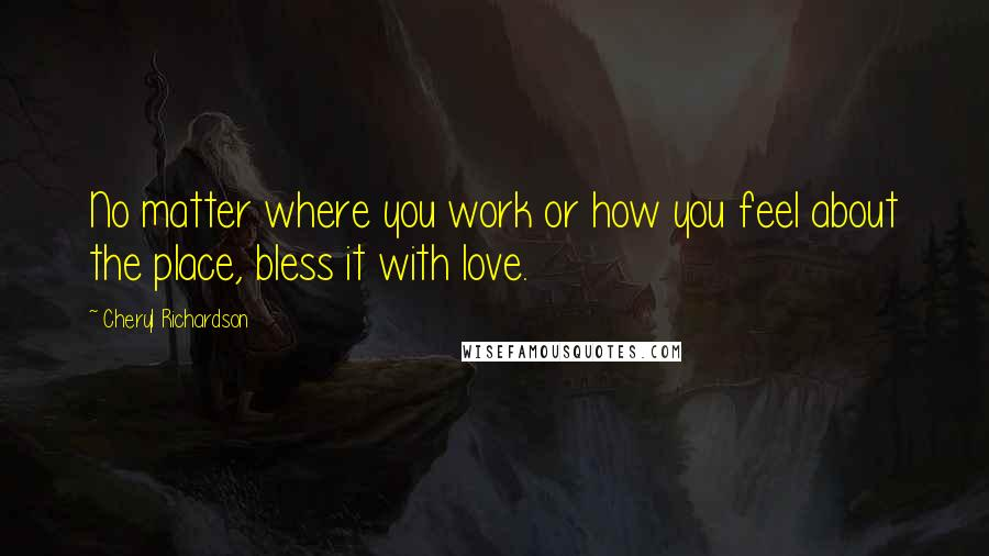 Cheryl Richardson quotes: No matter where you work or how you feel about the place, bless it with love.