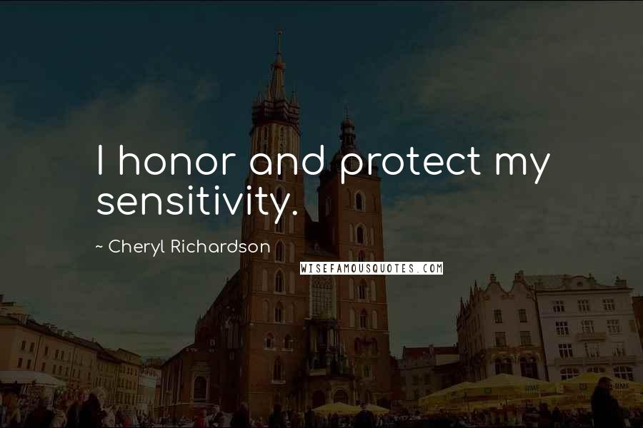 Cheryl Richardson quotes: I honor and protect my sensitivity.