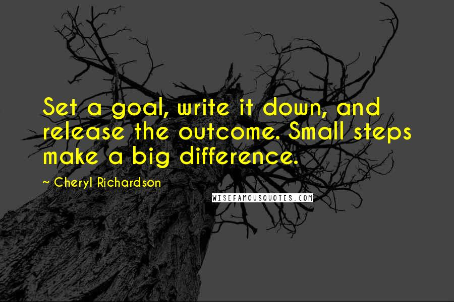 Cheryl Richardson quotes: Set a goal, write it down, and release the outcome. Small steps make a big difference.