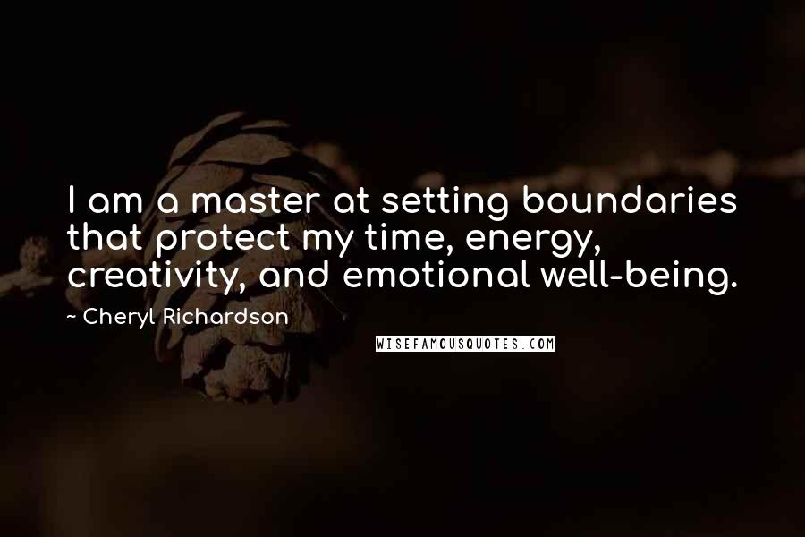 Cheryl Richardson quotes: I am a master at setting boundaries that protect my time, energy, creativity, and emotional well-being.