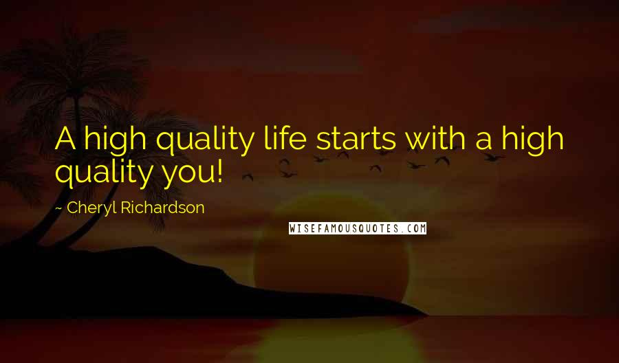 Cheryl Richardson quotes: A high quality life starts with a high quality you!