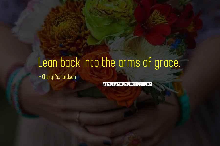 Cheryl Richardson quotes: Lean back into the arms of grace.