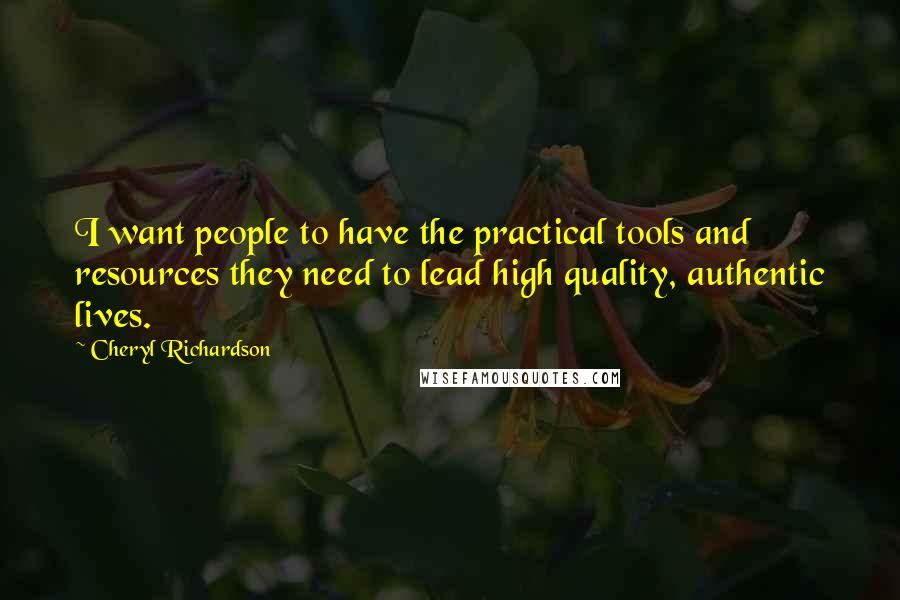 Cheryl Richardson quotes: I want people to have the practical tools and resources they need to lead high quality, authentic lives.