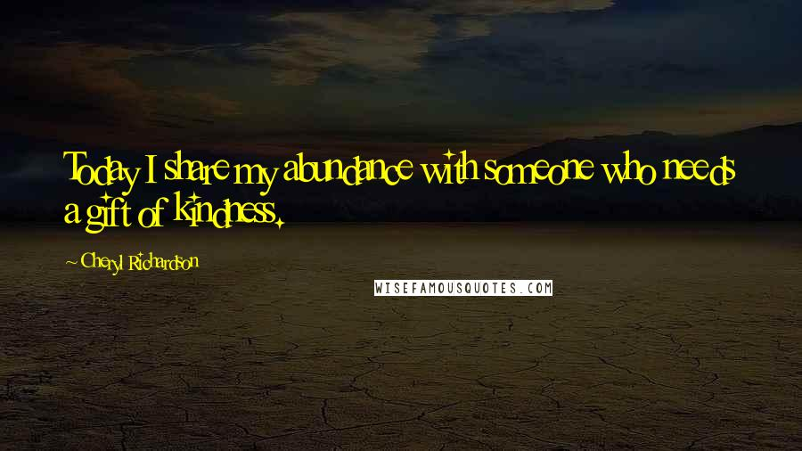 Cheryl Richardson quotes: Today I share my abundance with someone who needs a gift of kindness.