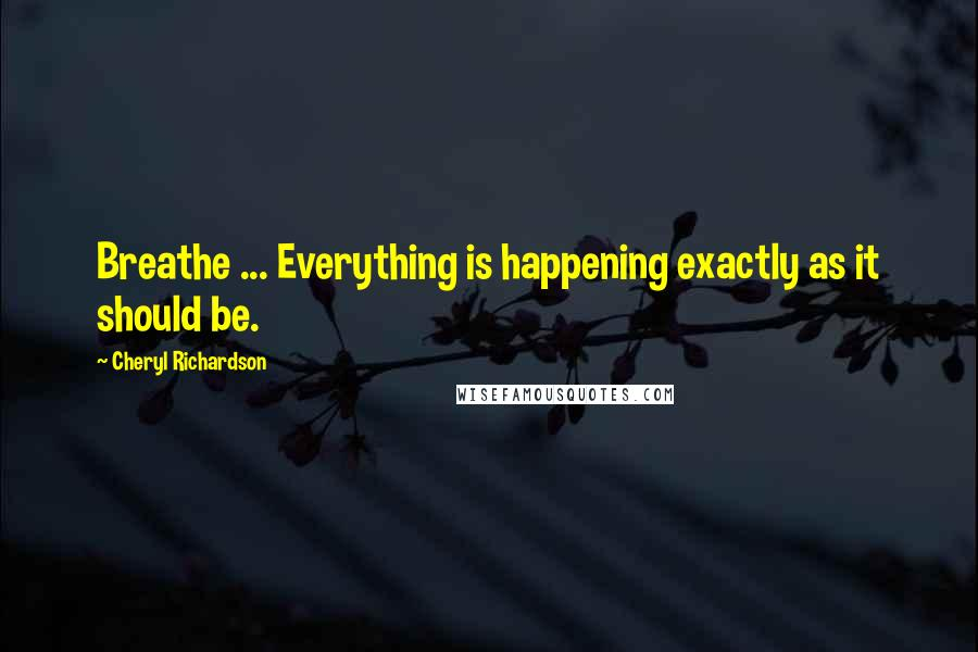 Cheryl Richardson quotes: Breathe ... Everything is happening exactly as it should be.