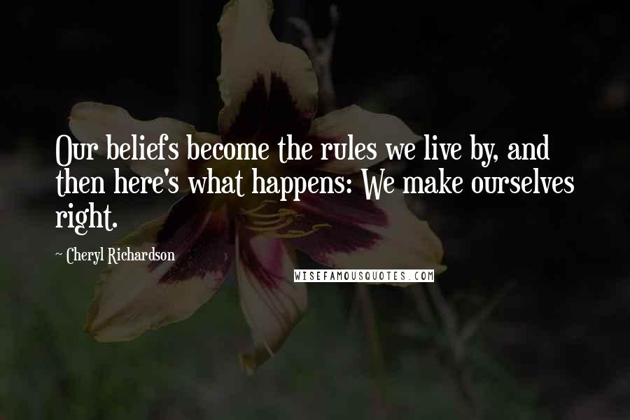 Cheryl Richardson quotes: Our beliefs become the rules we live by, and then here's what happens: We make ourselves right.