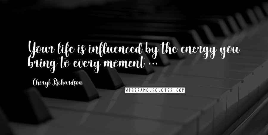 Cheryl Richardson quotes: Your life is influenced by the energy you bring to every moment ...