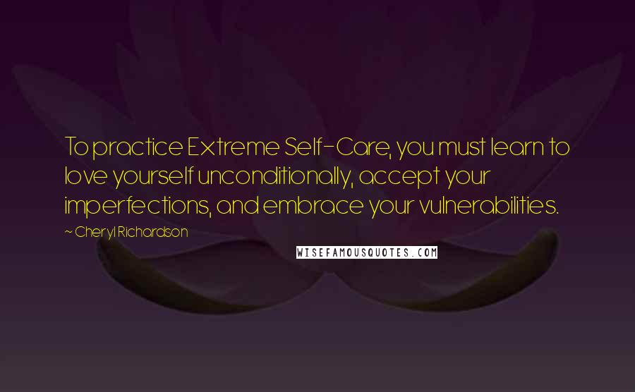 Cheryl Richardson quotes: To practice Extreme Self-Care, you must learn to love yourself unconditionally, accept your imperfections, and embrace your vulnerabilities.