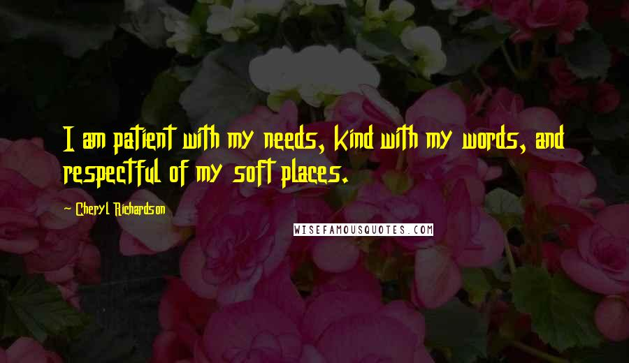 Cheryl Richardson quotes: I am patient with my needs, kind with my words, and respectful of my soft places.