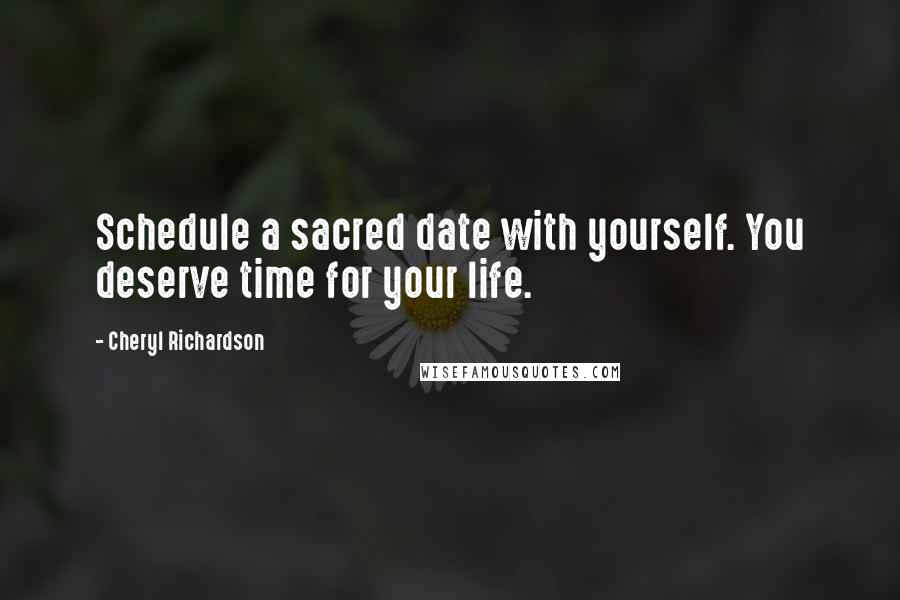 Cheryl Richardson quotes: Schedule a sacred date with yourself. You deserve time for your life.