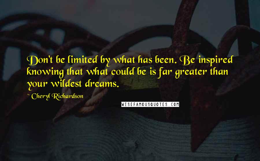 Cheryl Richardson quotes: Don't be limited by what has been. Be inspired knowing that what could be is far greater than your wildest dreams.
