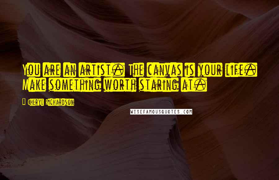 Cheryl Richardson quotes: You are an artist. The canvas is your life. Make something worth staring at.