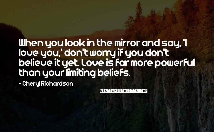Cheryl Richardson quotes: When you look in the mirror and say, 'I love you,' don't worry if you don't believe it yet. Love is far more powerful than your limiting beliefs.
