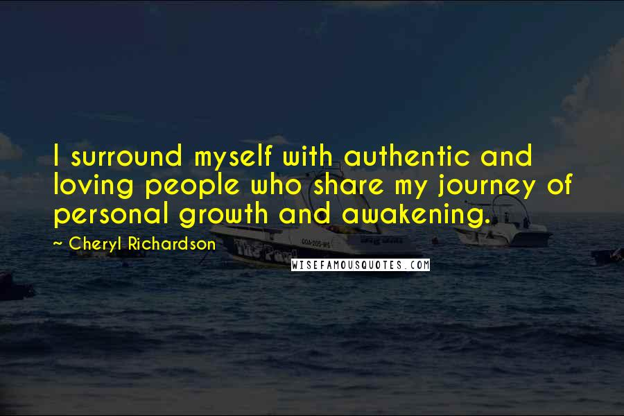 Cheryl Richardson quotes: I surround myself with authentic and loving people who share my journey of personal growth and awakening.