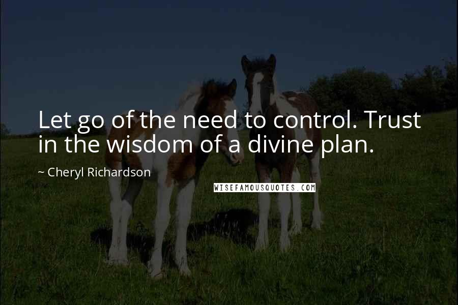 Cheryl Richardson quotes: Let go of the need to control. Trust in the wisdom of a divine plan.