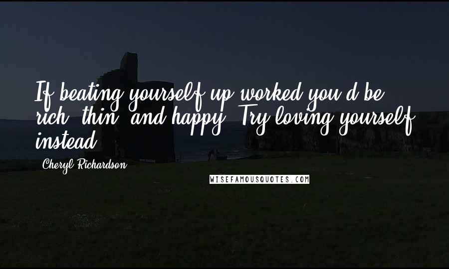 Cheryl Richardson quotes: If beating yourself up worked you'd be rich, thin, and happy. Try loving yourself instead.