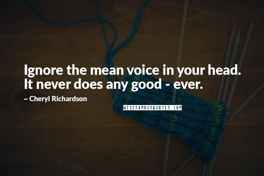 Cheryl Richardson quotes: Ignore the mean voice in your head. It never does any good - ever.