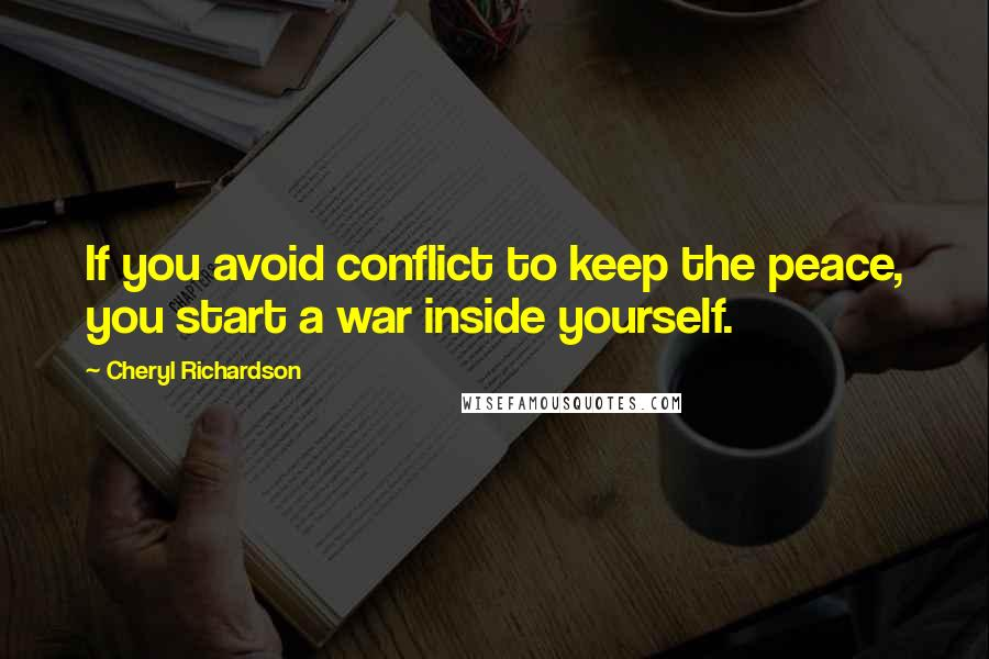 Cheryl Richardson quotes: If you avoid conflict to keep the peace, you start a war inside yourself.