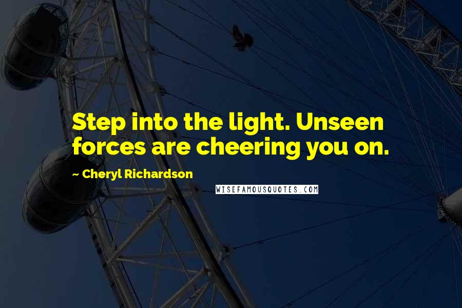Cheryl Richardson quotes: Step into the light. Unseen forces are cheering you on.