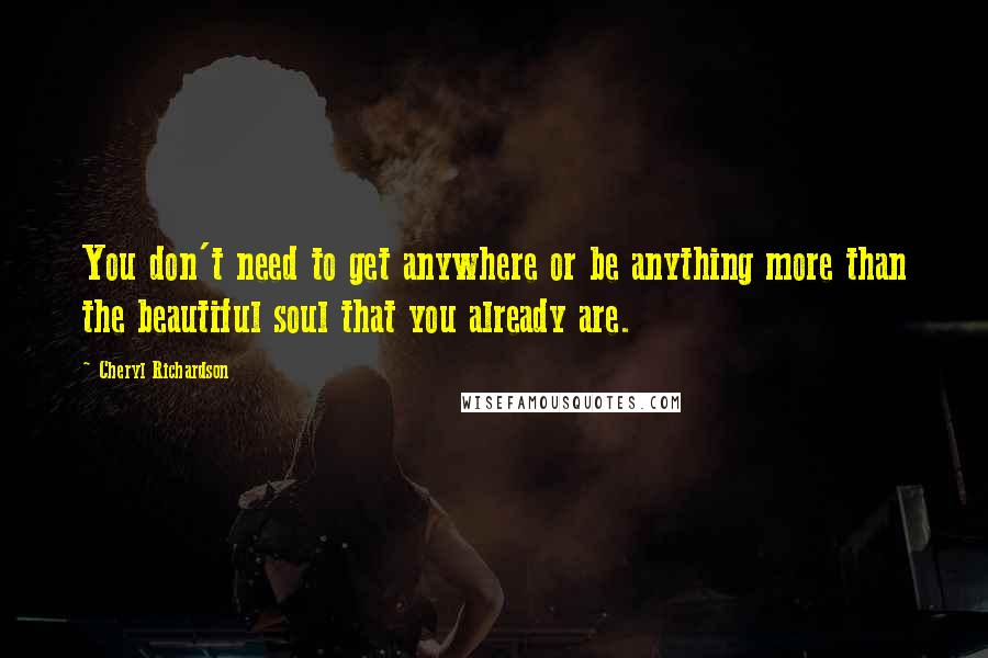 Cheryl Richardson quotes: You don't need to get anywhere or be anything more than the beautiful soul that you already are.