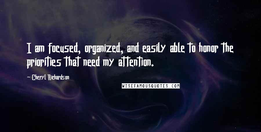 Cheryl Richardson quotes: I am focused, organized, and easily able to honor the priorities that need my attention.