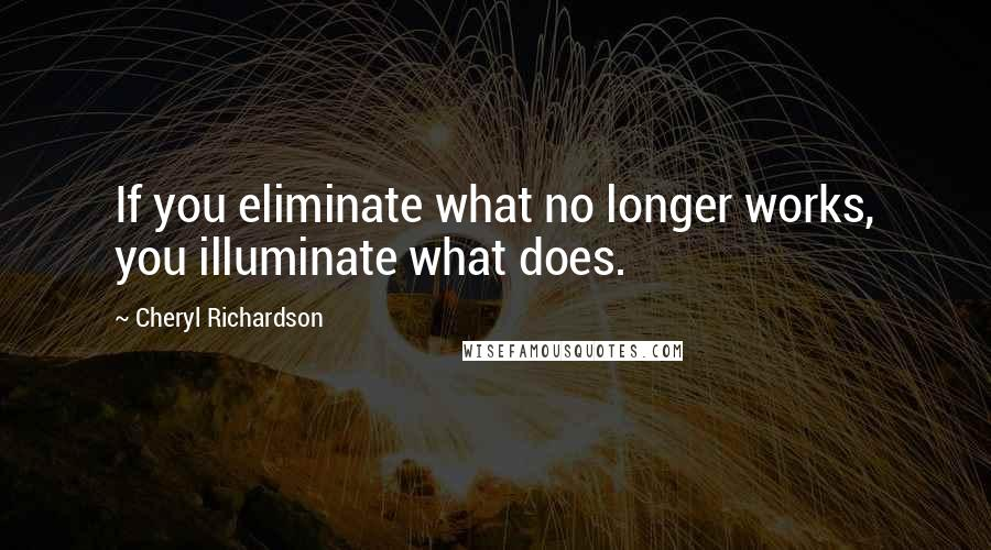 Cheryl Richardson quotes: If you eliminate what no longer works, you illuminate what does.