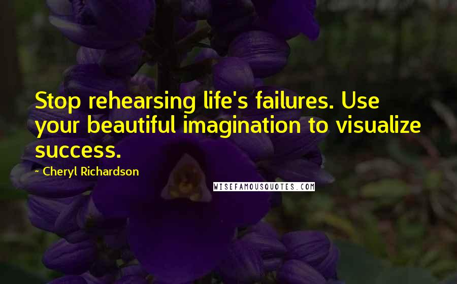Cheryl Richardson quotes: Stop rehearsing life's failures. Use your beautiful imagination to visualize success.