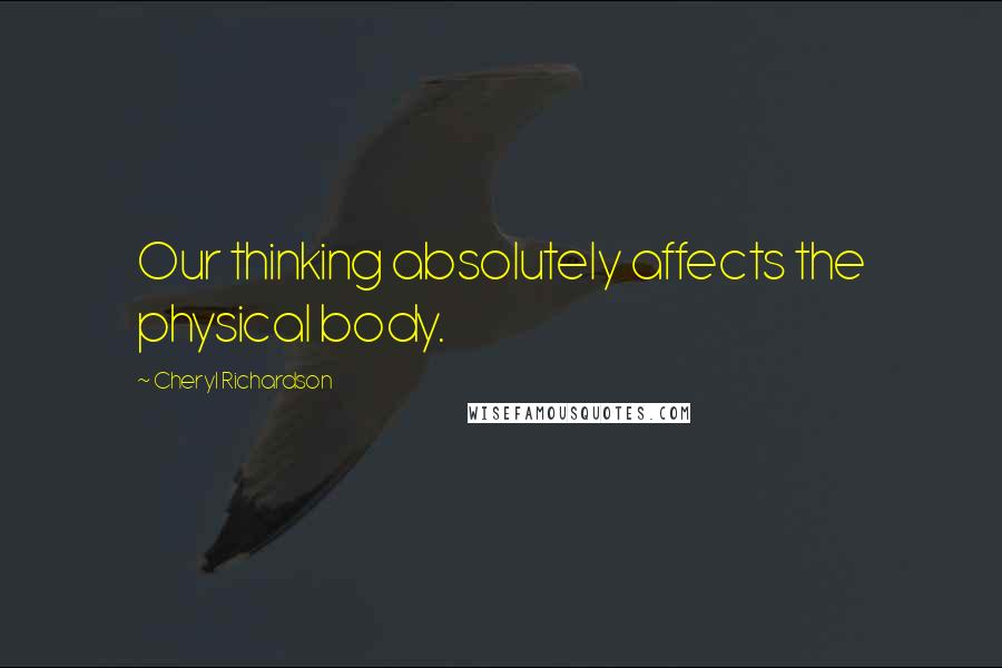 Cheryl Richardson quotes: Our thinking absolutely affects the physical body.
