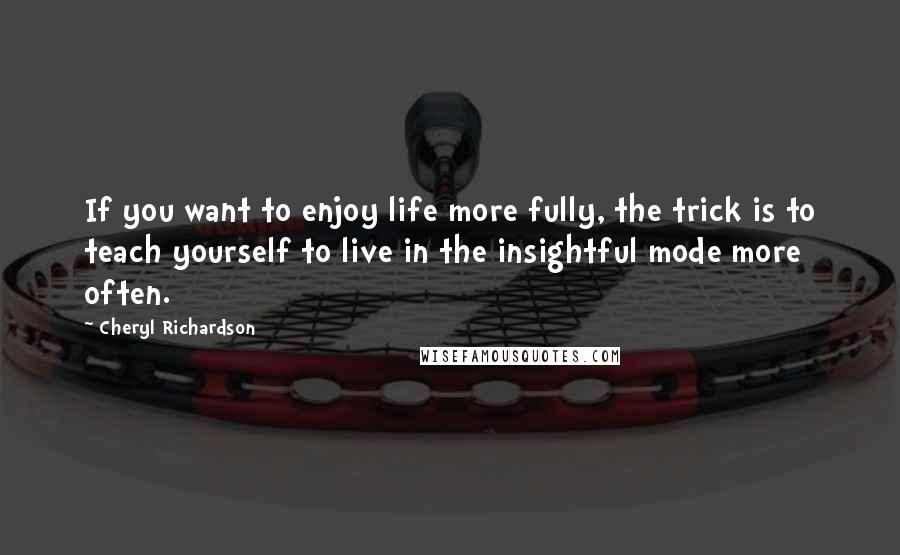 Cheryl Richardson quotes: If you want to enjoy life more fully, the trick is to teach yourself to live in the insightful mode more often.
