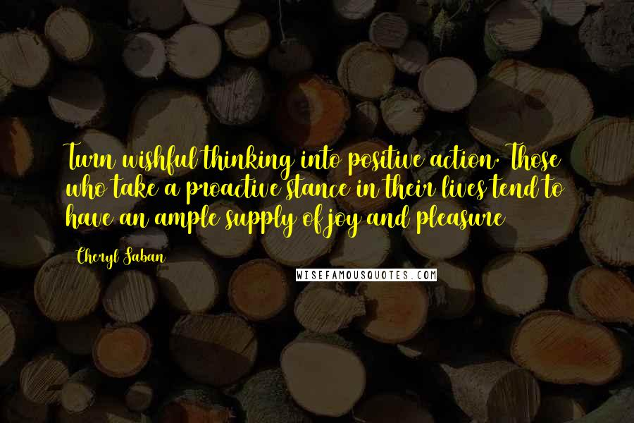 Cheryl Saban quotes: Turn wishful thinking into positive action. Those who take a proactive stance in their lives tend to have an ample supply of joy and pleasure