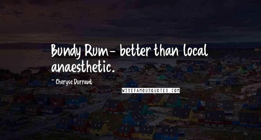 Cheryse Durrant quotes: Bundy Rum- better than local anaesthetic.