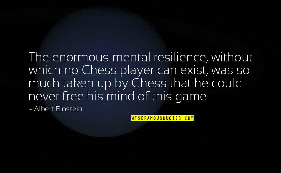Chess Game Quotes By Albert Einstein: The enormous mental resilience, without which no Chess