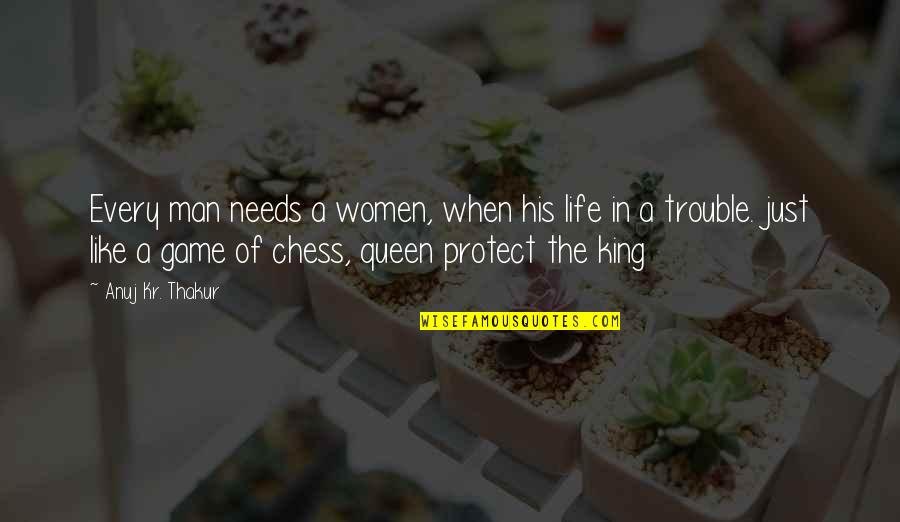 Chess Game Quotes By Anuj Kr. Thakur: Every man needs a women, when his life
