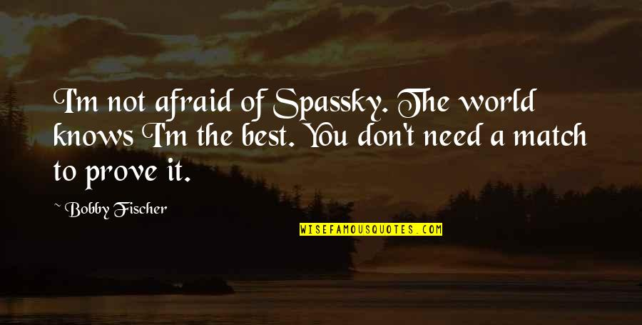 Chess Game Quotes By Bobby Fischer: I'm not afraid of Spassky. The world knows