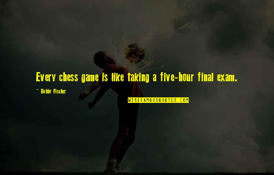 Chess Game Quotes By Bobby Fischer: Every chess game is like taking a five-hour