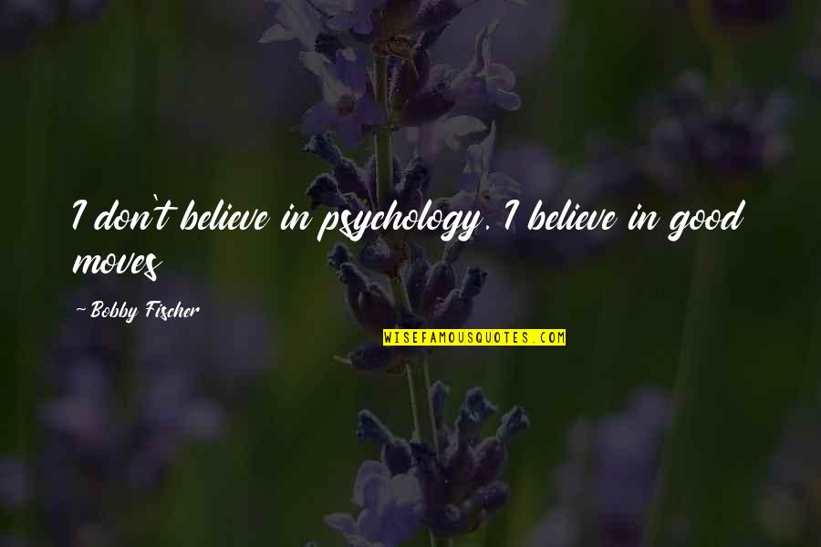 Chess Game Quotes By Bobby Fischer: I don't believe in psychology. I believe in